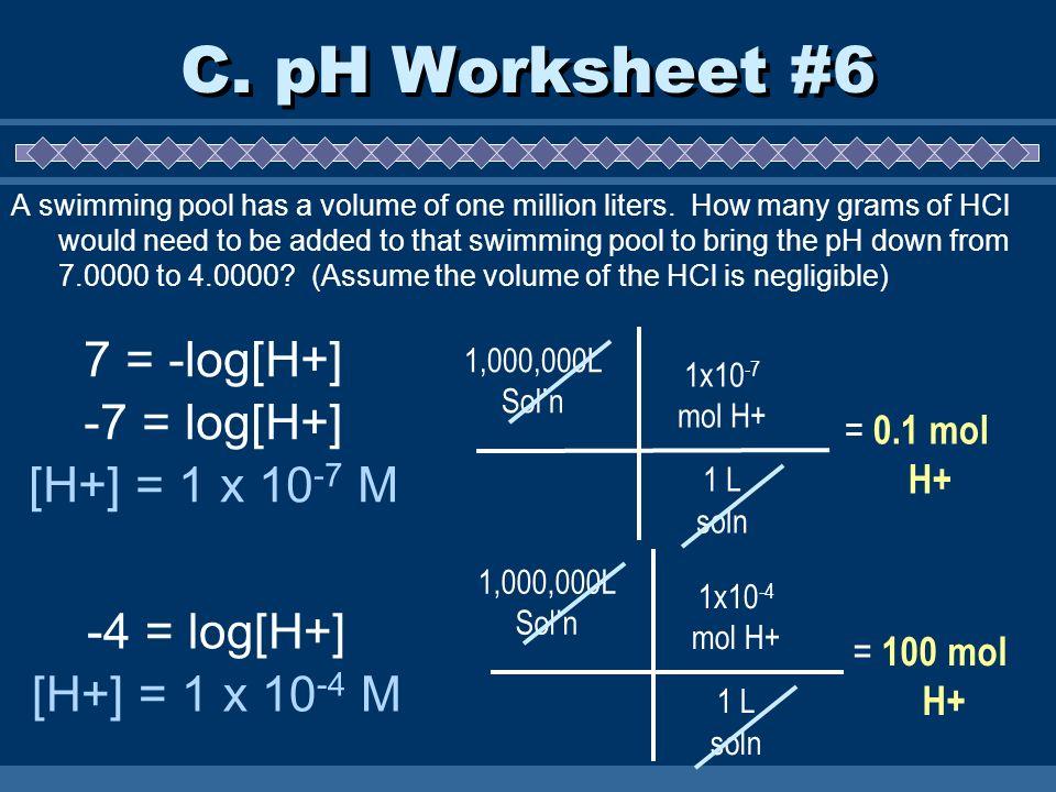 C. pH Worksheet #6 7 = -log[H+] -7 = log[H+] [H+] = 1 x 10-7 M